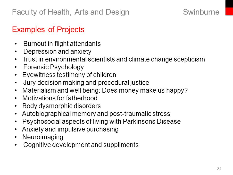 Swinburne Faculty of Health, Arts and Design 34 Examples of Projects Burnout in flight attendants Depression and anxiety Trust in environmental scientists and climate change scepticism Forensic Psychology Eyewitness testimony of children Jury decision making and procedural justice Materialism and well being: Does money make us happy.
