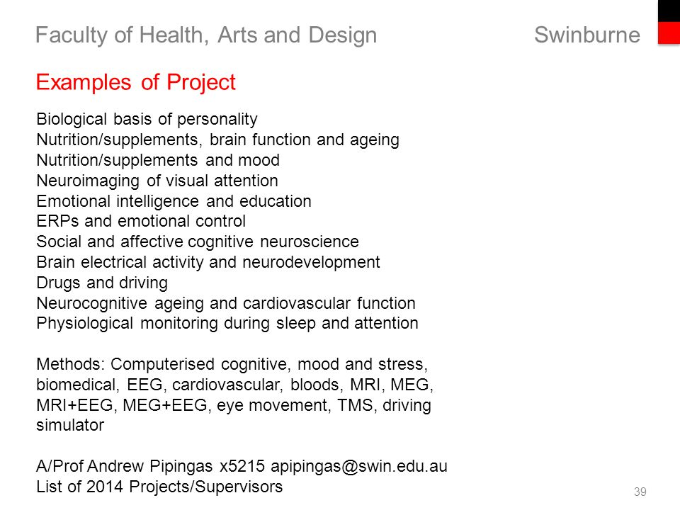 Swinburne Faculty of Health, Arts and Design 39 Examples of Project Biological basis of personality Nutrition/supplements, brain function and ageing Nutrition/supplements and mood Neuroimaging of visual attention Emotional intelligence and education ERPs and emotional control Social and affective cognitive neuroscience Brain electrical activity and neurodevelopment Drugs and driving Neurocognitive ageing and cardiovascular function Physiological monitoring during sleep and attention Methods: Computerised cognitive, mood and stress, biomedical, EEG, cardiovascular, bloods, MRI, MEG, MRI+EEG, MEG+EEG, eye movement, TMS, driving simulator A/Prof Andrew Pipingas x5215 apipingas@swin.edu.au List of 2014 Projects/Supervisors