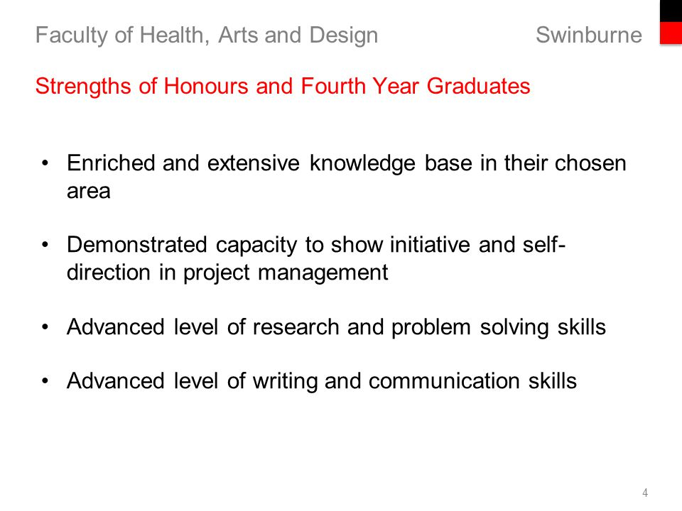 Swinburne Faculty of Health, Arts and Design 4 Strengths of Honours and Fourth Year Graduates Enriched and extensive knowledge base in their chosen area Demonstrated capacity to show initiative and self- direction in project management Advanced level of research and problem solving skills Advanced level of writing and communication skills