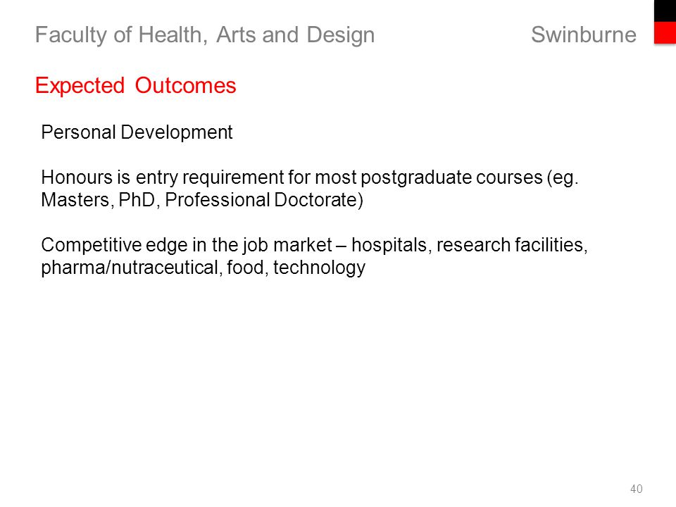 Swinburne Faculty of Health, Arts and Design 40 Expected Outcomes Personal Development Honours is entry requirement for most postgraduate courses (eg.