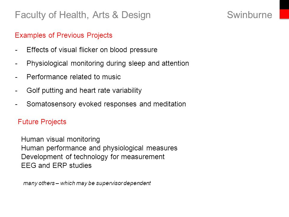 Swinburne Faculty of Health, Arts & Design -Effects of visual flicker on blood pressure -Physiological monitoring during sleep and attention -Performance related to music -Golf putting and heart rate variability -Somatosensory evoked responses and meditation Examples of Previous Projects Future Projects Human visual monitoring Human performance and physiological measures Development of technology for measurement EEG and ERP studies many others – which may be supervisor dependent