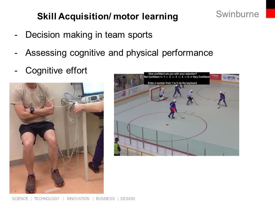 Swinburne SCIENCE | TECHNOLOGY | INNOVATION | BUSINESS | DESIGN Skill Acquisition/ motor learning -Decision making in team sports -Assessing cognitive and physical performance -Cognitive effort
