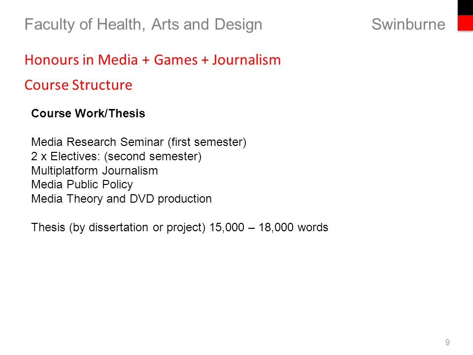 Swinburne Faculty of Health, Arts and Design 9 Honours in Media + Games + Journalism Course Structure Course Work/Thesis Media Research Seminar (first semester) 2 x Electives: (second semester) Multiplatform Journalism Media Public Policy Media Theory and DVD production Thesis (by dissertation or project) 15,000 – 18,000 words