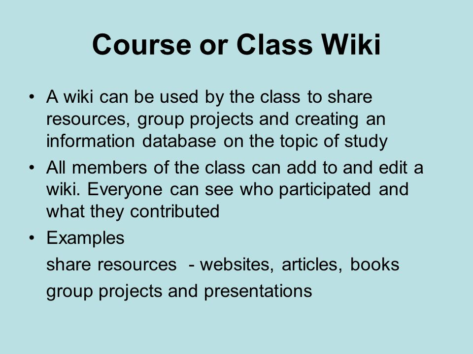Course or Class Wiki A wiki can be used by the class to share resources, group projects and creating an information database on the topic of study All members of the class can add to and edit a wiki.