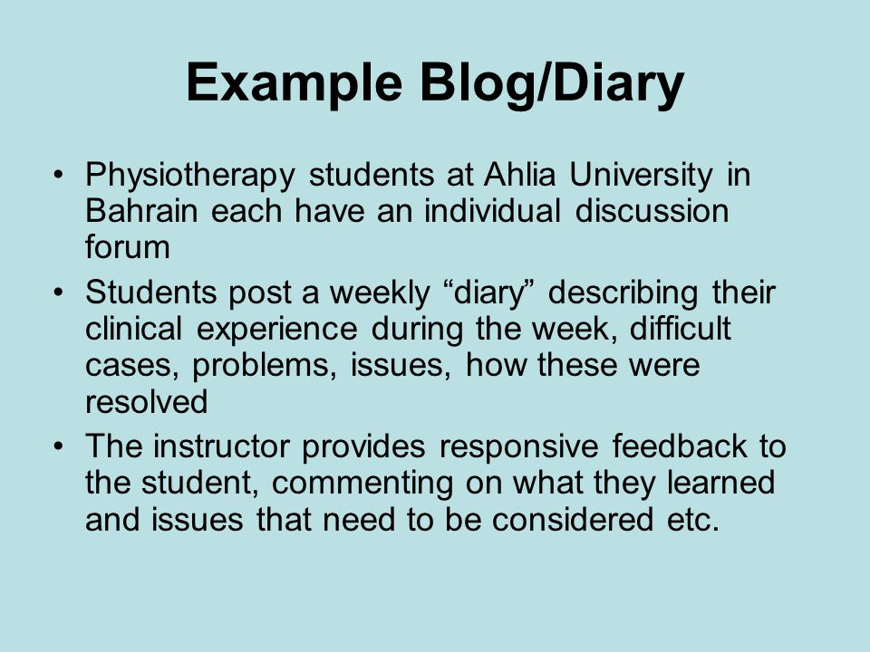 Example Blog/Diary Physiotherapy students at Ahlia University in Bahrain each have an individual discussion forum Students post a weekly diary describing their clinical experience during the week, difficult cases, problems, issues, how these were resolved The instructor provides responsive feedback to the student, commenting on what they learned and issues that need to be considered etc.