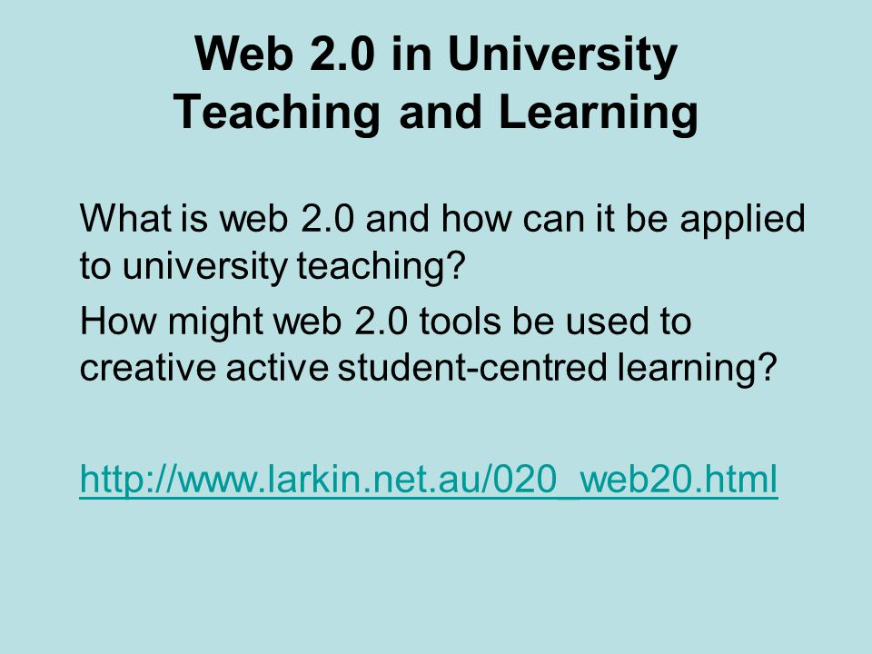 Web 2.0 in University Teaching and Learning What is web 2.0 and how can it be applied to university teaching.