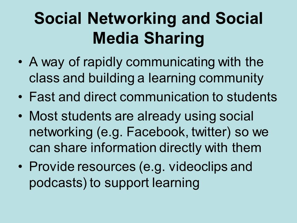 Social Networking and Social Media Sharing A way of rapidly communicating with the class and building a learning community Fast and direct communication to students Most students are already using social networking (e.g.