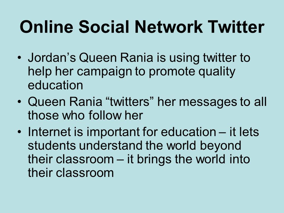 Online Social Network Twitter Jordan's Queen Rania is using twitter to help her campaign to promote quality education Queen Rania twitters her messages to all those who follow her Internet is important for education – it lets students understand the world beyond their classroom – it brings the world into their classroom