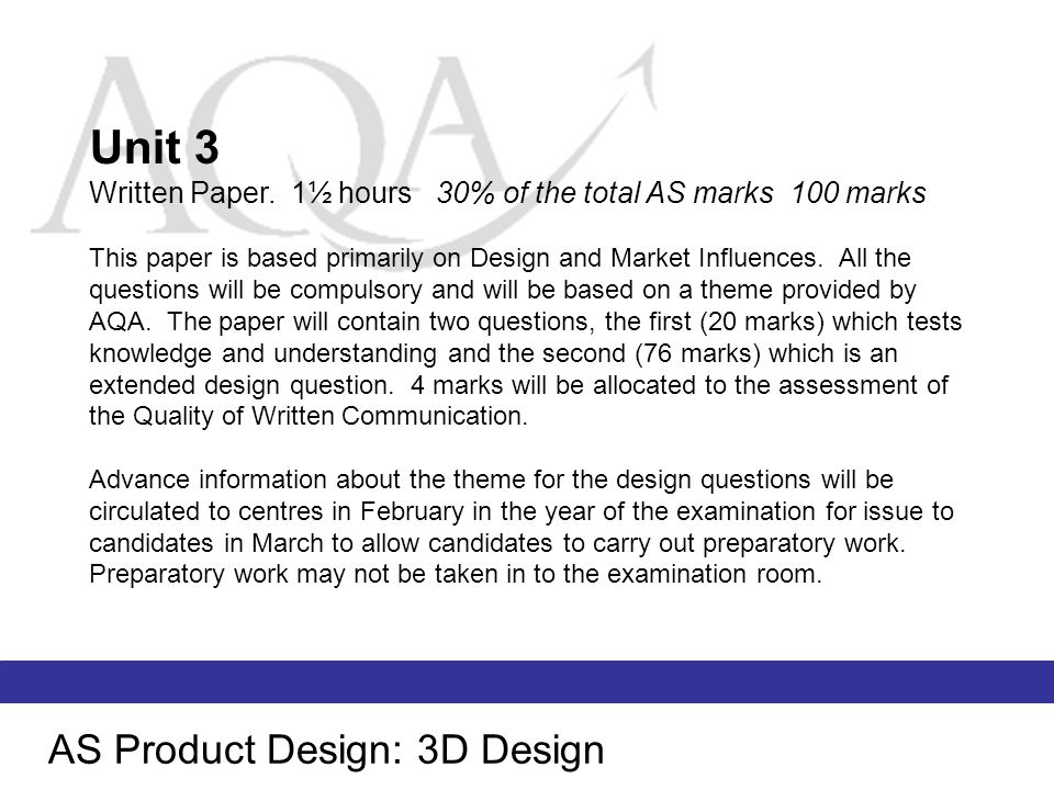 AS Product Design: 3D Design A Materials and Components B Design and Market Influences C Processes and Manufacture This specification provides the opportunity for students to follow a broad multi- disciplinary Product Design course or to specialise in 3D Design.