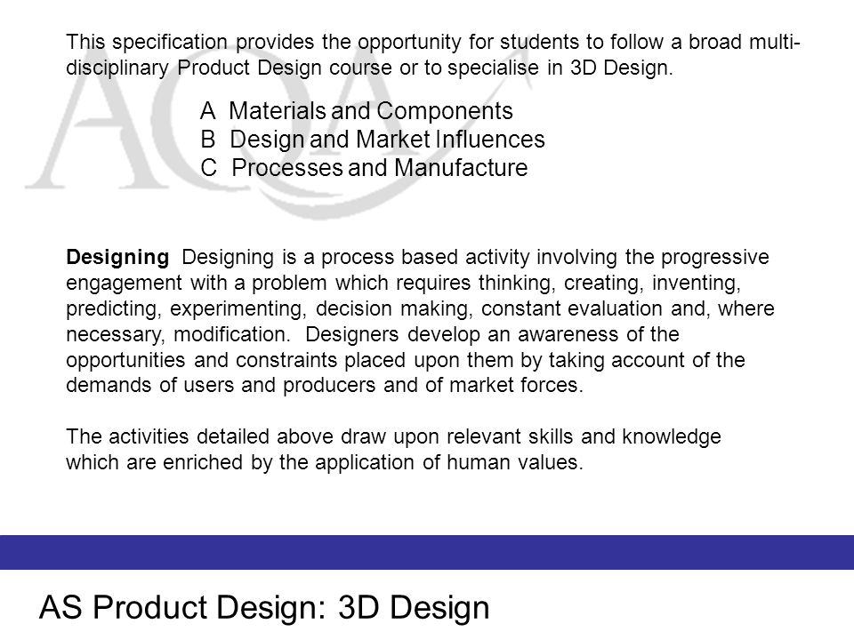 AS Product Design: 3D Design Making The realisation of design ideas and solutions to problems is achieved by making products where a range of materials and media may be used.