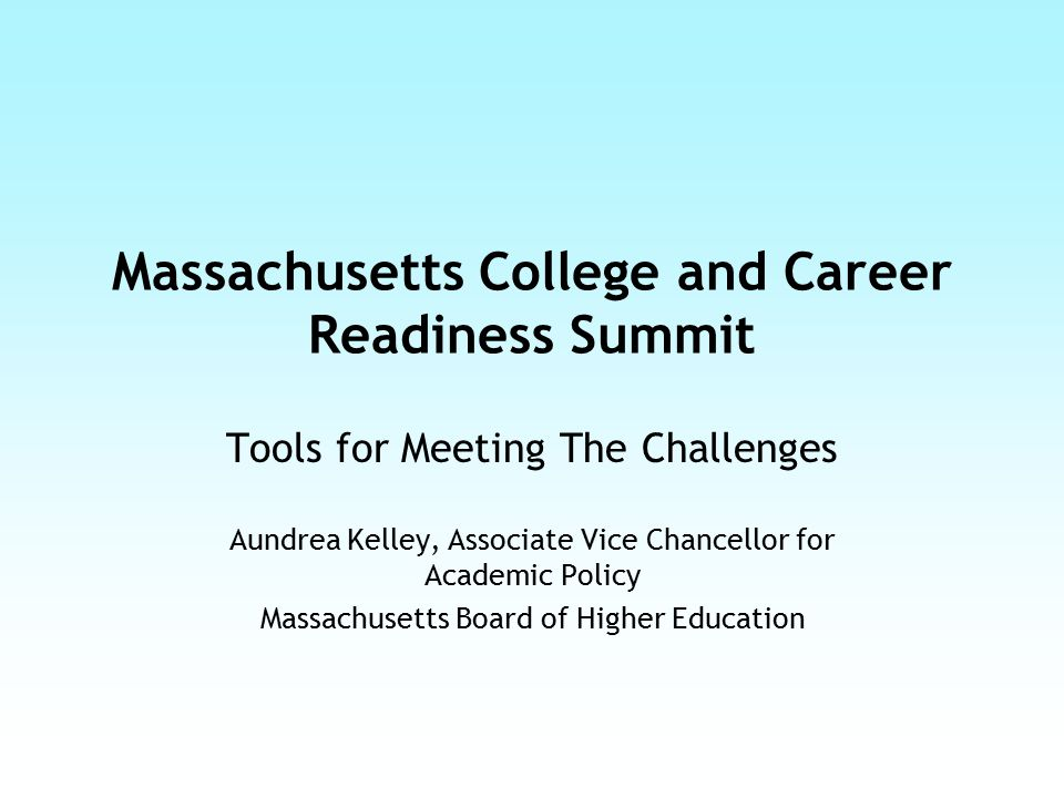 Massachusetts College and Career Readiness Summit Tools for Meeting The Challenges Aundrea Kelley, Associate Vice Chancellor for Academic Policy Massa