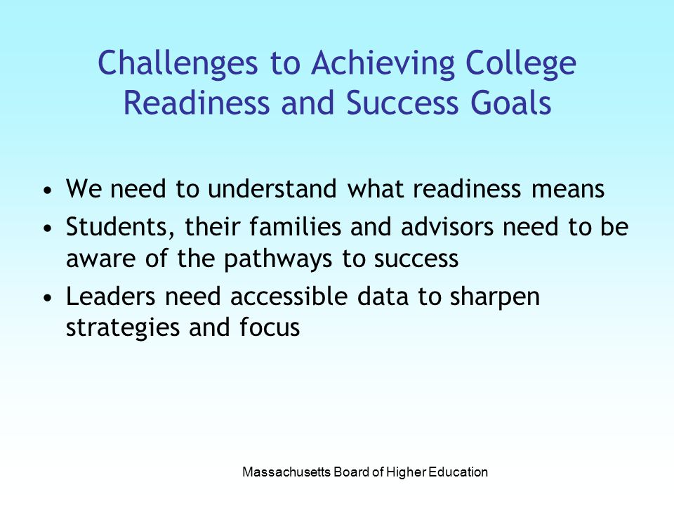 Challenges to Achieving College Readiness and Success Goals We need to understand what readiness means Students, their families and advisors need to be aware of the pathways to success Leaders need accessible data to sharpen strategies and focus Massachusetts Board of Higher Education