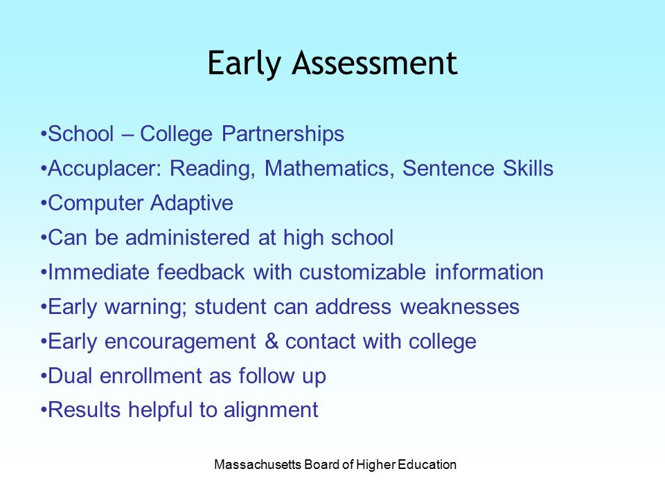 Early Assessment School – College Partnerships Accuplacer: Reading, Mathematics, Sentence Skills Computer Adaptive Can be administered at high school Immediate feedback with customizable information Early warning; student can address weaknesses Early encouragement & contact with college Dual enrollment as follow up Results helpful to alignment Massachusetts Board of Higher Education
