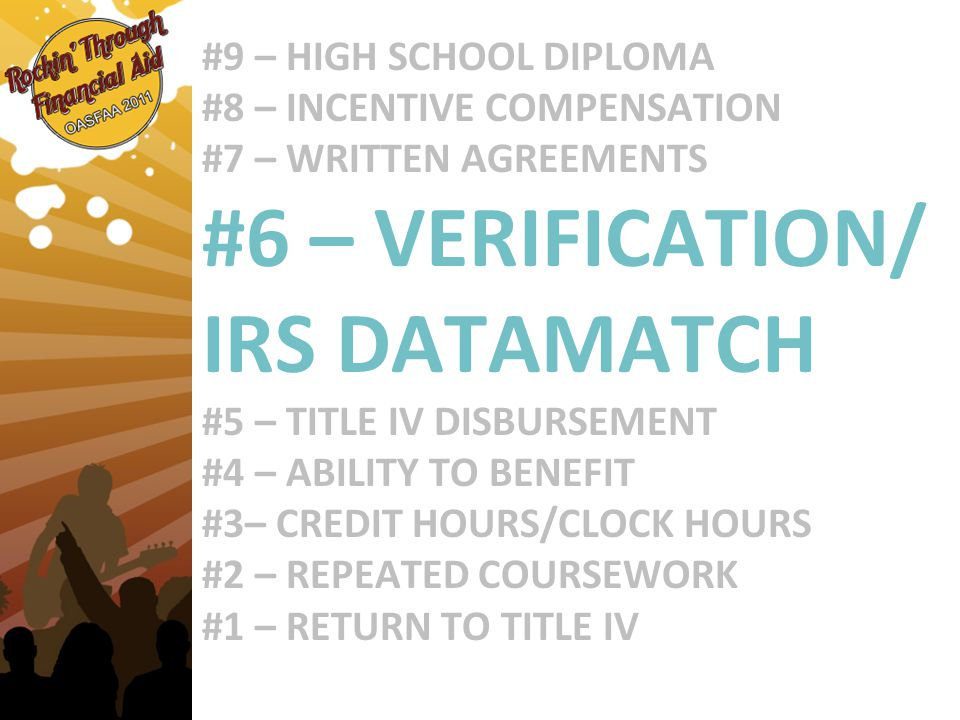 #9 – HIGH SCHOOL DIPLOMA #8 – INCENTIVE COMPENSATION #7 – WRITTEN AGREEMENTS #6 – VERIFICATION/ IRS DATAMATCH #5 – TITLE IV DISBURSEMENT #4 – ABILITY TO BENEFIT #3– CREDIT HOURS/CLOCK HOURS #2 – REPEATED COURSEWORK #1 – RETURN TO TITLE IV