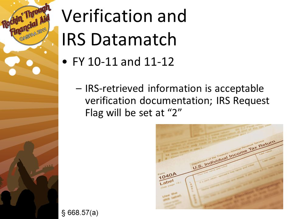 Verification and IRS Datamatch FY 10-11 and 11-12 –IRS-retrieved information is acceptable verification documentation; IRS Request Flag will be set at 2 § 668.57(a)