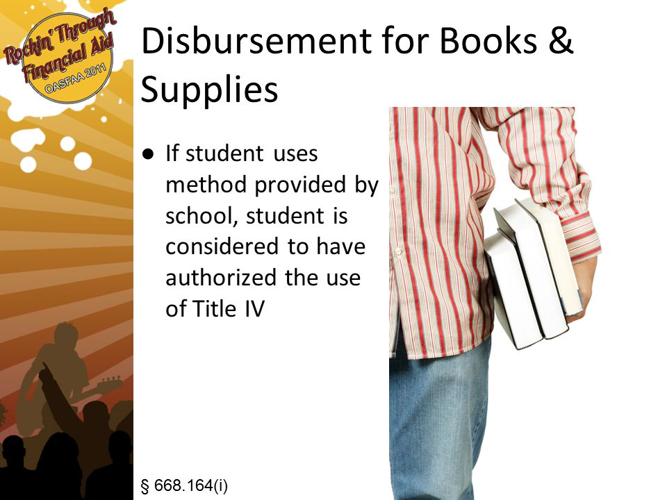 Disbursement for Books & Supplies ● If student uses method provided by school, student is considered to have authorized the use of Title IV § 668.164(i)