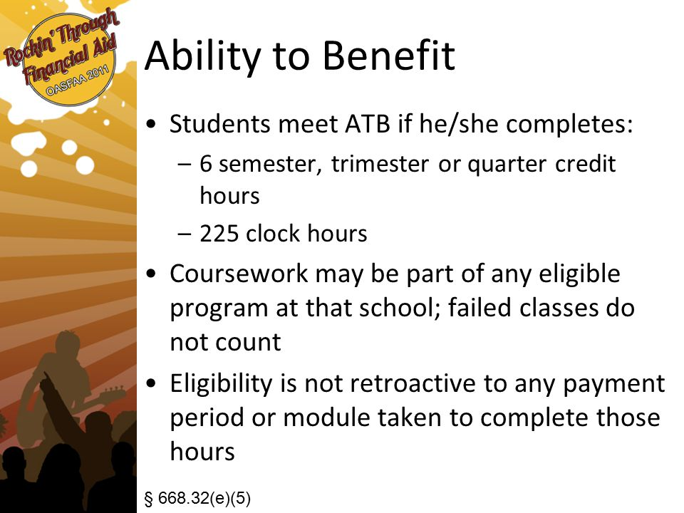 Ability to Benefit Students meet ATB if he/she completes: –6 semester, trimester or quarter credit hours –225 clock hours Coursework may be part of any eligible program at that school; failed classes do not count Eligibility is not retroactive to any payment period or module taken to complete those hours § 668.32(e)(5)