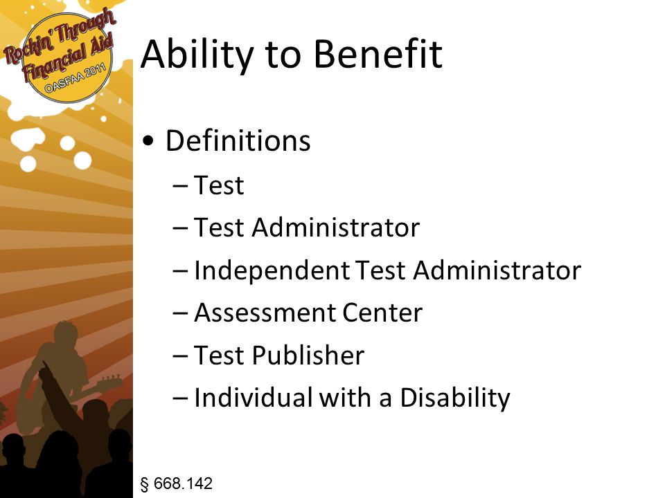 Ability to Benefit Definitions –Test –Test Administrator –Independent Test Administrator –Assessment Center –Test Publisher –Individual with a Disability § 668.142