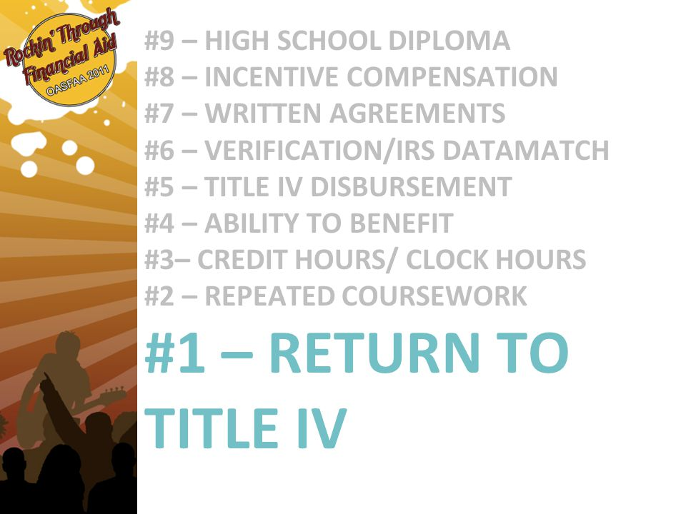#9 – HIGH SCHOOL DIPLOMA #8 – INCENTIVE COMPENSATION #7 – WRITTEN AGREEMENTS #6 – VERIFICATION/IRS DATAMATCH #5 – TITLE IV DISBURSEMENT #4 – ABILITY TO BENEFIT #3– CREDIT HOURS/ CLOCK HOURS #2 – REPEATED COURSEWORK #1 – RETURN TO TITLE IV