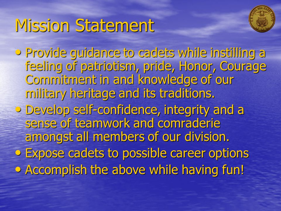 Mission Statement Provide guidance to cadets while instilling a feeling of patriotism, pride, Honor, Courage Commitment in and knowledge of our military heritage and its traditions.