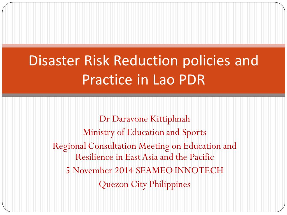 Dr Daravone Kittiphnah Ministry of Education and Sports Regional Consultation Meeting on Education and Resilience in East Asia and the Pacific 5 November 2014 SEAMEO INNOTECH Quezon City Philippines Disaster Risk Reduction policies and Practice in Lao PDR