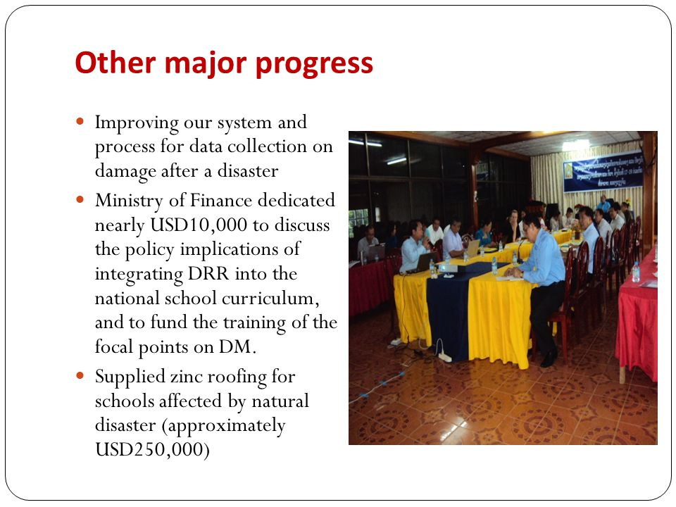 Other major progress Improving our system and process for data collection on damage after a disaster Ministry of Finance dedicated nearly USD10,000 to discuss the policy implications of integrating DRR into the national school curriculum, and to fund the training of the focal points on DM.