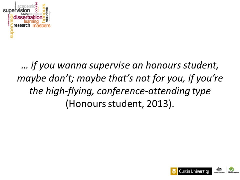 … if you wanna supervise an honours student, maybe don't; maybe that's not for you, if you're the high-flying, conference-attending type (Honours stud