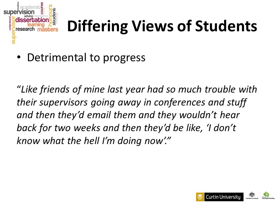 "Differing Views of Students Detrimental to progress ""Like friends of mine last year had so much trouble with their supervisors going away in conferenc"