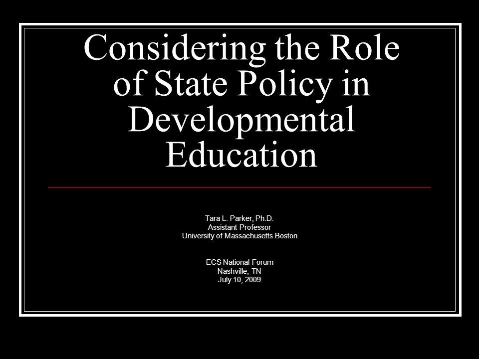 Considering the Role of State Policy in Developmental Education Tara L. Parker, Ph.D. Assistant Professor University of Massachusetts Boston ECS Natio
