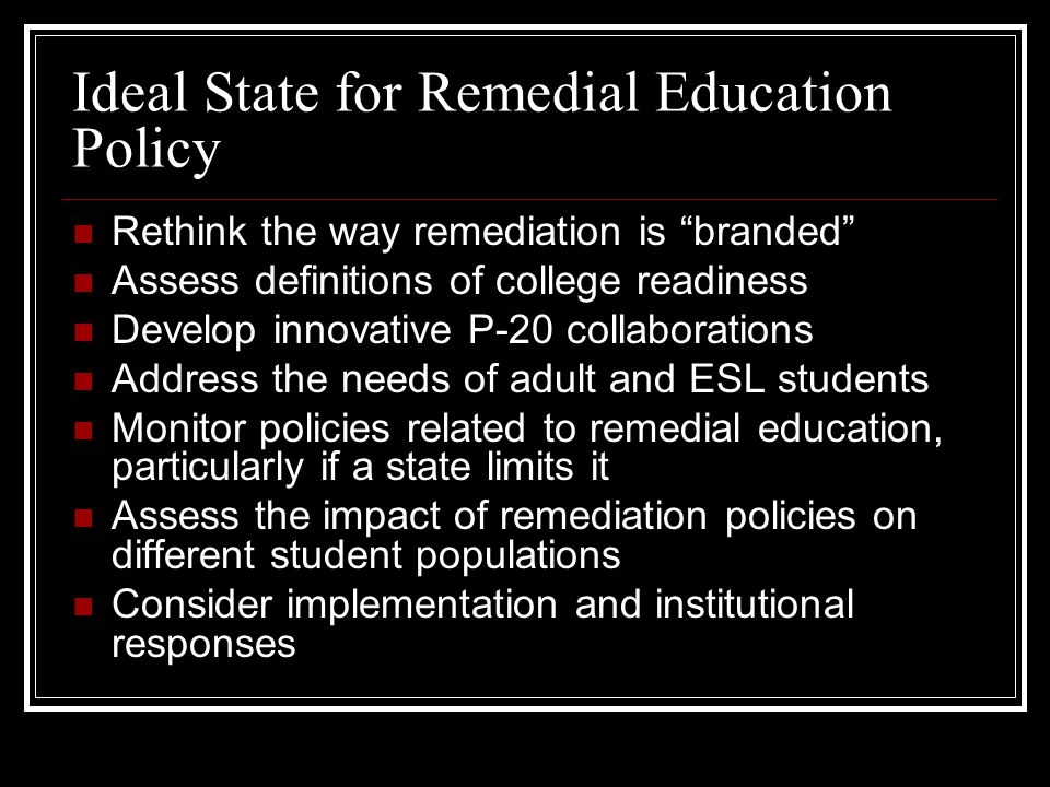 """Ideal State for Remedial Education Policy Rethink the way remediation is """"branded"""" Assess definitions of college readiness Develop innovative P-20 col"""