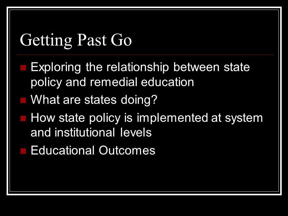 Getting Past Go Exploring the relationship between state policy and remedial education What are states doing? How state policy is implemented at syste