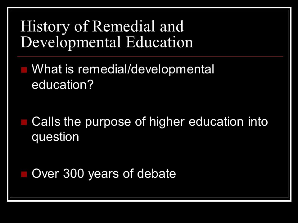 History of Remedial and Developmental Education What is remedial/developmental education? Calls the purpose of higher education into question Over 300