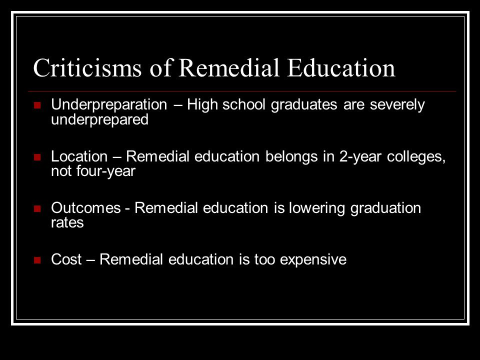Criticisms of Remedial Education Underpreparation – High school graduates are severely underprepared Location – Remedial education belongs in 2-year c