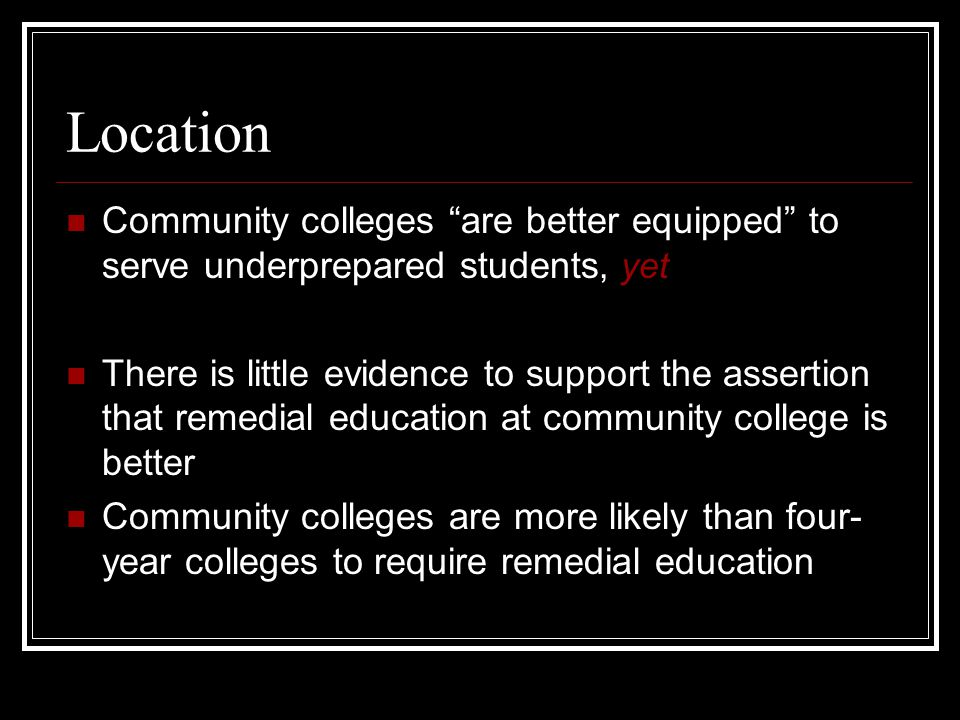 """Location Community colleges """"are better equipped"""" to serve underprepared students, yet There is little evidence to support the assertion that remedial"""