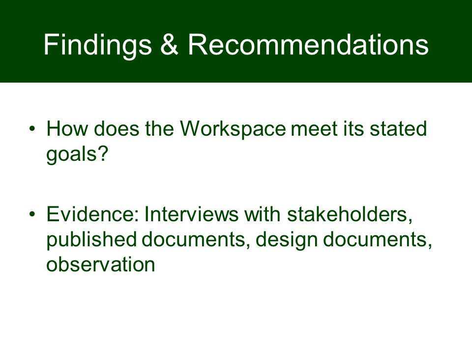 Findings & Recommendations How does the Workspace meet its stated goals? Evidence: Interviews with stakeholders, published documents, design documents