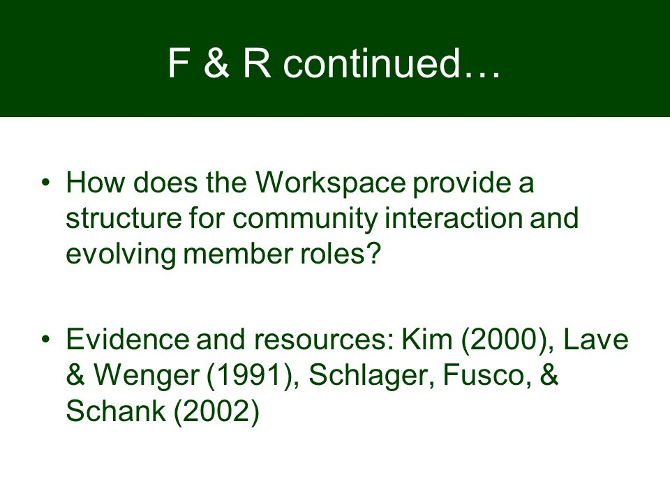 F & R continued… How does the Workspace provide a structure for community interaction and evolving member roles? Evidence and resources: Kim (2000), L