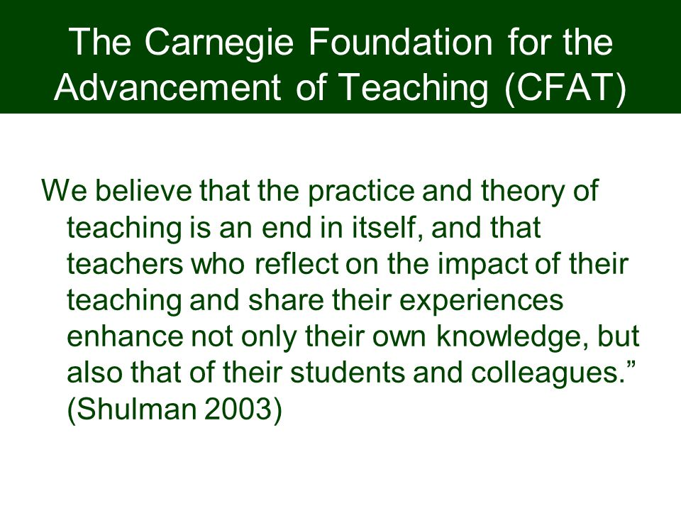 The Carnegie Foundation for the Advancement of Teaching (CFAT) We believe that the practice and theory of teaching is an end in itself, and that teach