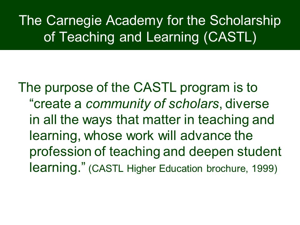 "The Carnegie Academy for the Scholarship of Teaching and Learning (CASTL) The purpose of the CASTL program is to ""create a community of scholars, dive"