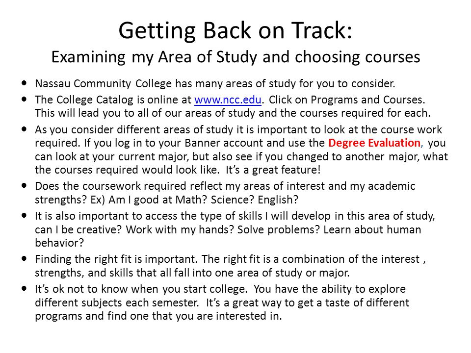 Getting Back on Track: Examining my Area of Study and choosing courses Nassau Community College has many areas of study for you to consider.