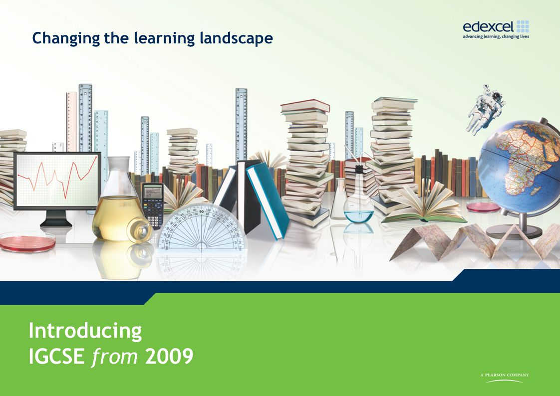 IGCSE from 2009 www.edexcel.com/igcse2009 Introducing IGCSE from 2009 Changing the learning landscape