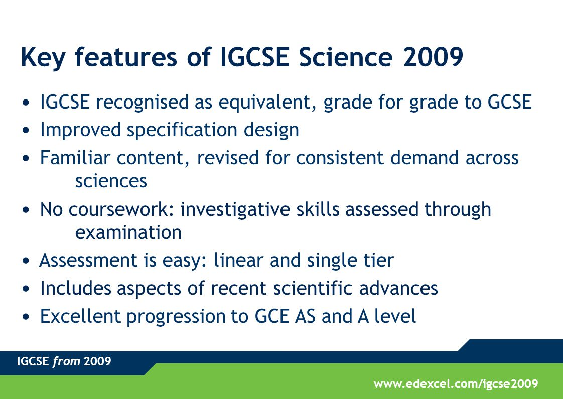 IGCSE from 2009 www.edexcel.com/igcse2009 Key features of IGCSE Science 2009 IGCSE recognised as equivalent, grade for grade to GCSE Improved specific