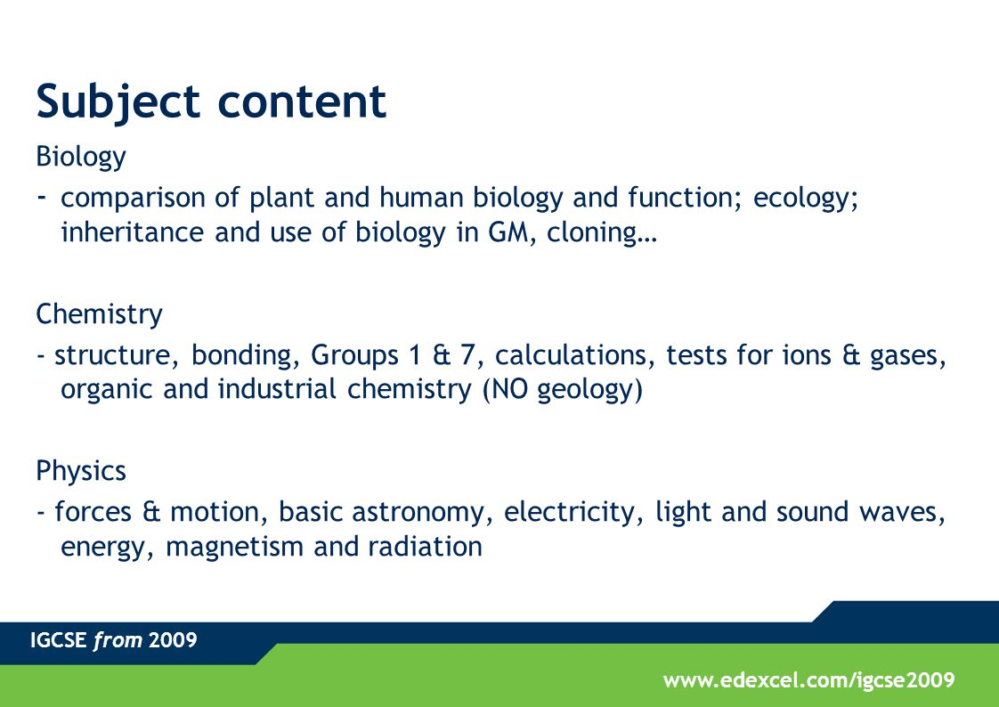 IGCSE from 2009 www.edexcel.com/igcse2009 Subject content Biology - comparison of plant and human biology and function; ecology; inheritance and use of biology in GM, cloning… Chemistry - structure, bonding, Groups 1 & 7, calculations, tests for ions & gases, organic and industrial chemistry (NO geology) Physics - forces & motion, basic astronomy, electricity, light and sound waves, energy, magnetism and radiation