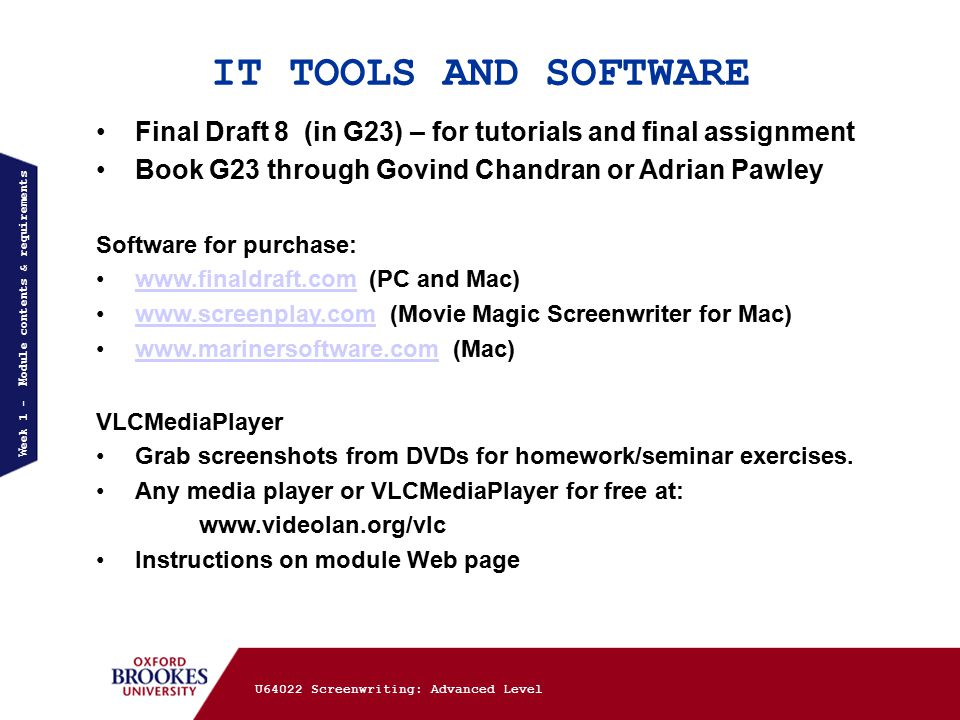 IT TOOLS AND SOFTWARE Week 1 - Module contents & requirements Final Draft 8 (in G23) – for tutorials and final assignment Book G23 through Govind Chandran or Adrian Pawley Software for purchase: www.finaldraft.com (PC and Mac)www.finaldraft.com www.screenplay.com (Movie Magic Screenwriter for Mac)www.screenplay.com www.marinersoftware.com (Mac)www.marinersoftware.com VLCMediaPlayer Grab screenshots from DVDs for homework/seminar exercises.