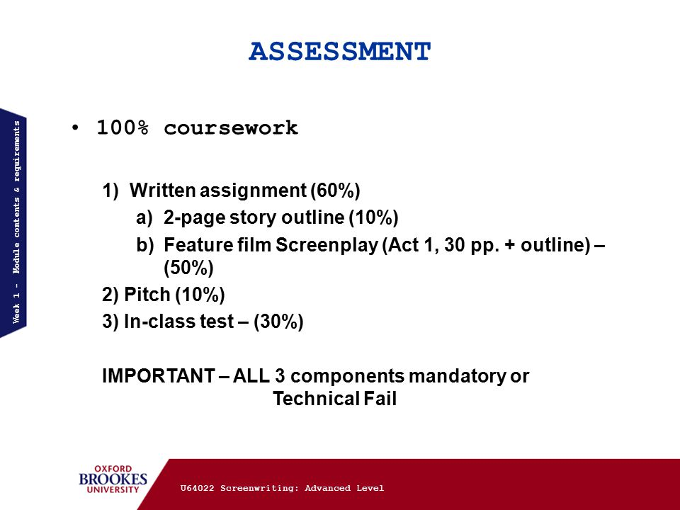 ASSESSMENT Week 1 - Module contents & requirements 100% coursework 1)Written assignment (60%) a)2-page story outline (10%) b)Feature film Screenplay (Act 1, 30 pp.