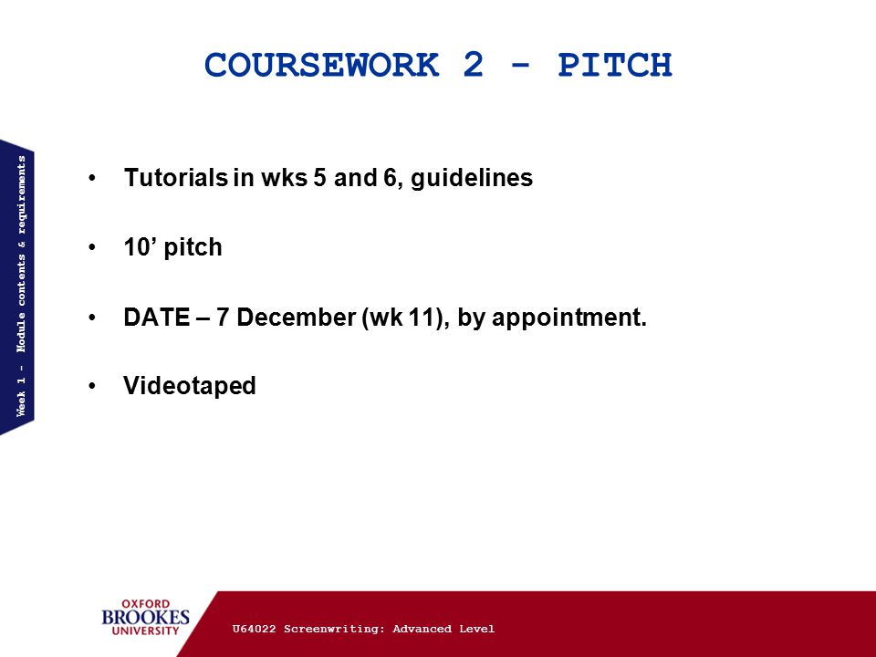 COURSEWORK 2 - PITCH Tutorials in wks 5 and 6, guidelines 10' pitch DATE – 7 December (wk 11), by appointment.