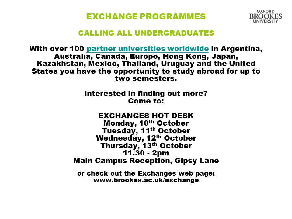 EXCHANGE PROGRAMMES CALLING ALL UNDERGRADUATES With over 100 partner universities worldwide in Argentina, Australia, Canada, Europe, Hong Kong, Japan, Kazakhstan, Mexico, Thailand, Uruguay and the United States you have the opportunity to study abroad for up to two semesters.