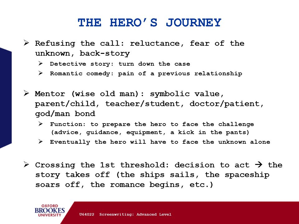 THE HERO'S JOURNEY  Refusing the call: reluctance, fear of the unknown, back-story  Detective story: turn down the case  Romantic comedy: pain of a previous relationship  Mentor (wise old man): symbolic value, parent/child, teacher/student, doctor/patient, god/man bond  Function: to prepare the hero to face the challenge (advice, guidance, equipment, a kick in the pants)  Eventually the hero will have to face the unknown alone  Crossing the 1st threshold: decision to act  the story takes off (the ships sails, the spaceship soars off, the romance begins, etc.) U64022 Screenwriting: Advanced Level