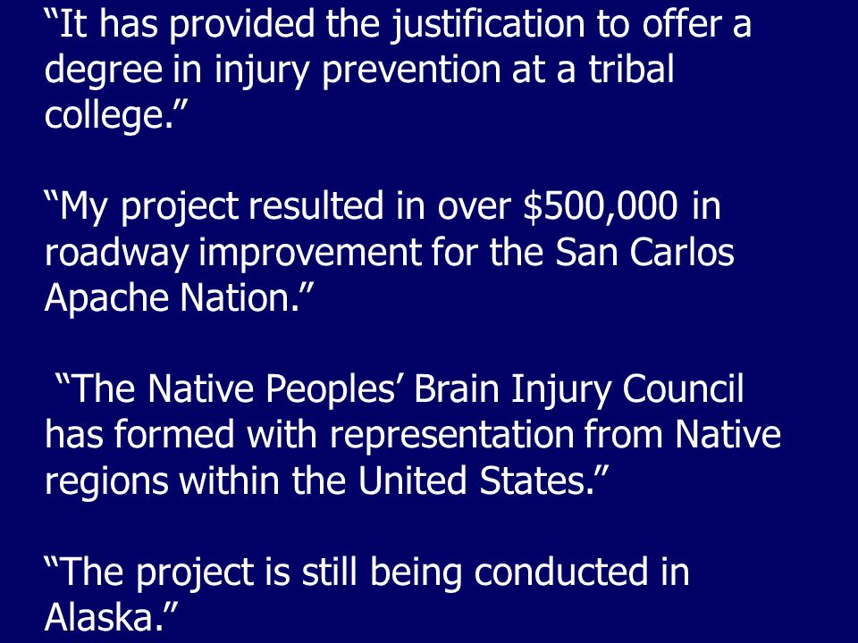 It has provided the justification to offer a degree in injury prevention at a tribal college. My project resulted in over $500,000 in roadway improvement for the San Carlos Apache Nation. The Native Peoples' Brain Injury Council has formed with representation from Native regions within the United States. The project is still being conducted in Alaska.