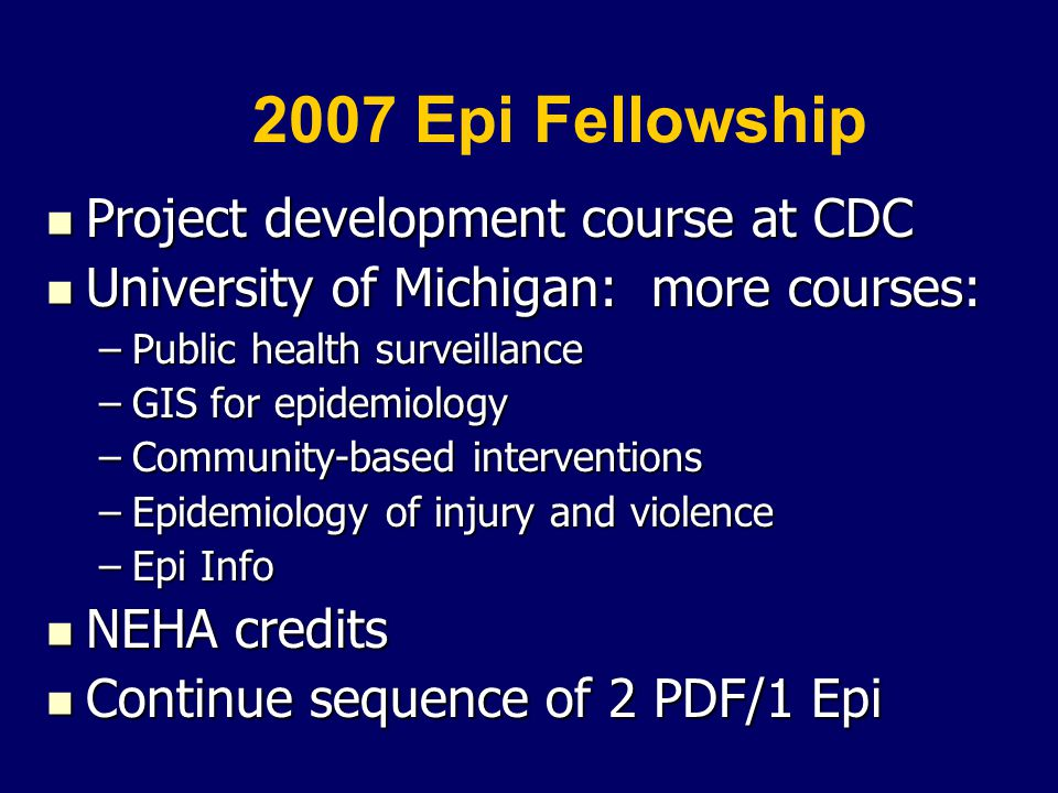 2007 Epi Fellowship Project development course at CDC Project development course at CDC University of Michigan: more courses: University of Michigan: more courses: –Public health surveillance –GIS for epidemiology –Community-based interventions –Epidemiology of injury and violence –Epi Info NEHA credits NEHA credits Continue sequence of 2 PDF/1 Epi Continue sequence of 2 PDF/1 Epi
