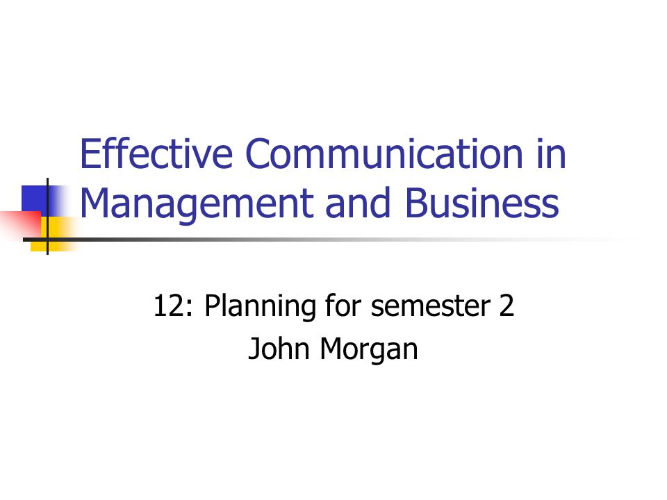 Effective Communication in Management and Business 12: Planning for semester 2 John Morgan
